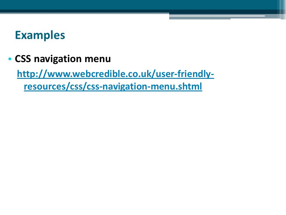 Examples CSS navigation menu http://www.webcredible.co.uk/user-friendly- resources/css/css-navigation-menu.shtml
