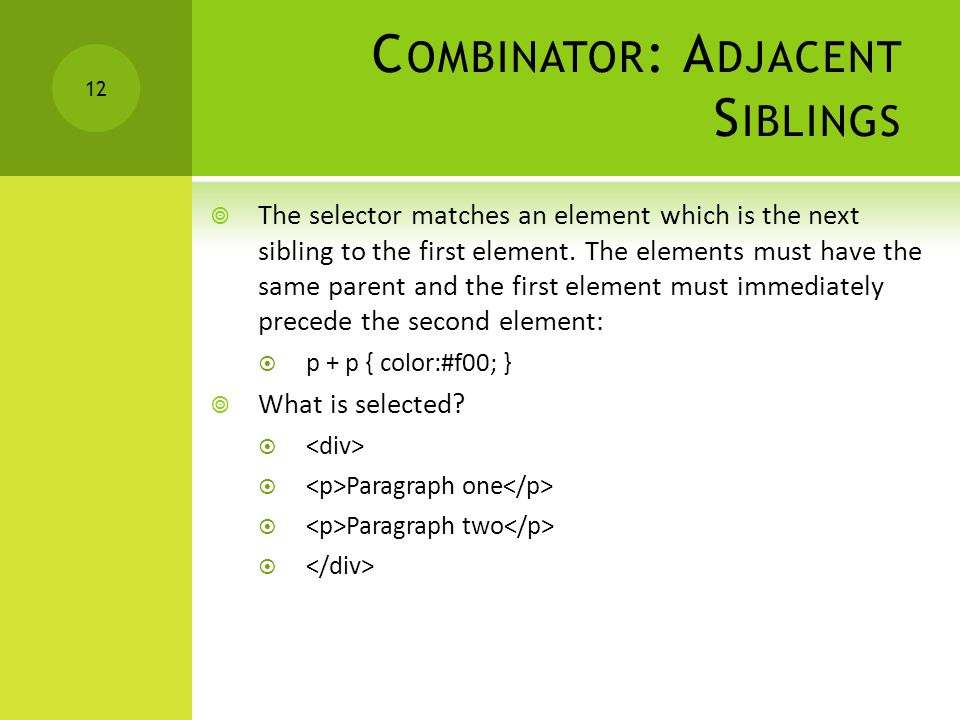 C OMBINATOR : A DJACENT S IBLINGS  The selector matches an element which is the next sibling to the first element. The elements must have the same pa