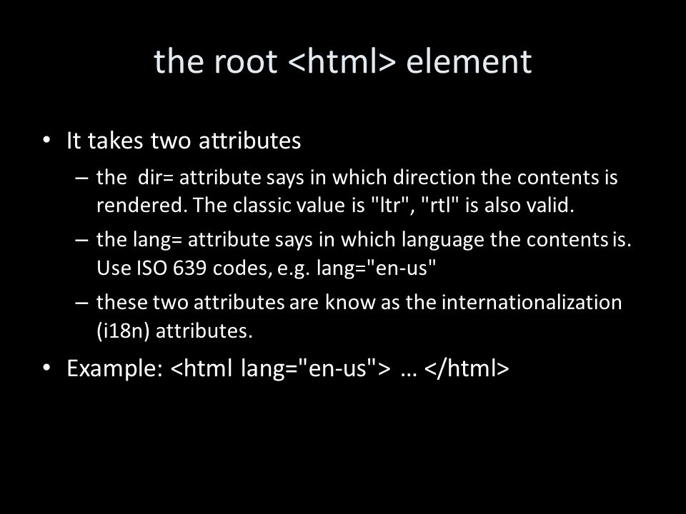 the root element It takes two attributes – the dir= attribute says in which direction the contents is rendered.
