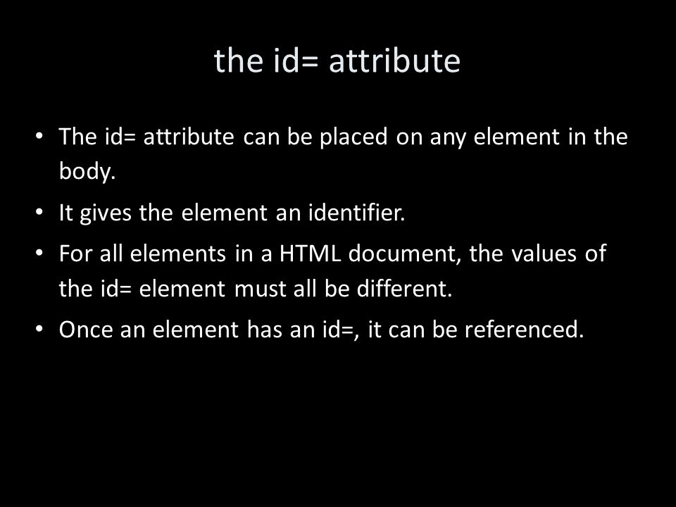 the id= attribute The id= attribute can be placed on any element in the body.