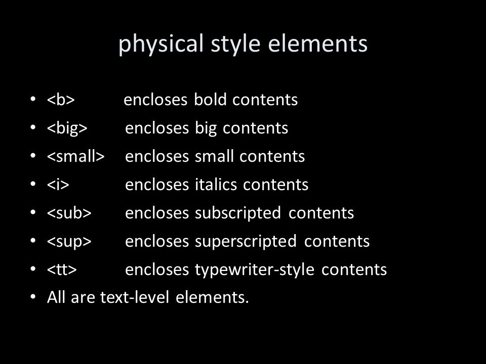 physical style elements encloses bold contents encloses big contents encloses small contents encloses italics contents encloses subscripted contents encloses superscripted contents encloses typewriter-style contents All are text-level elements.