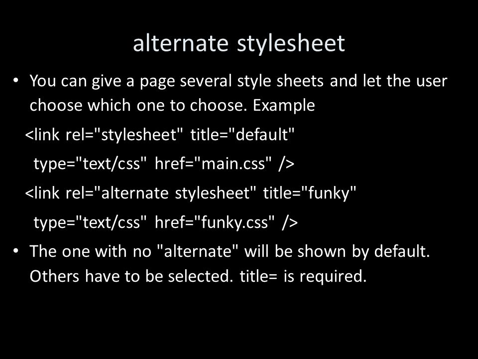 alternate stylesheet You can give a page several style sheets and let the user choose which one to choose.