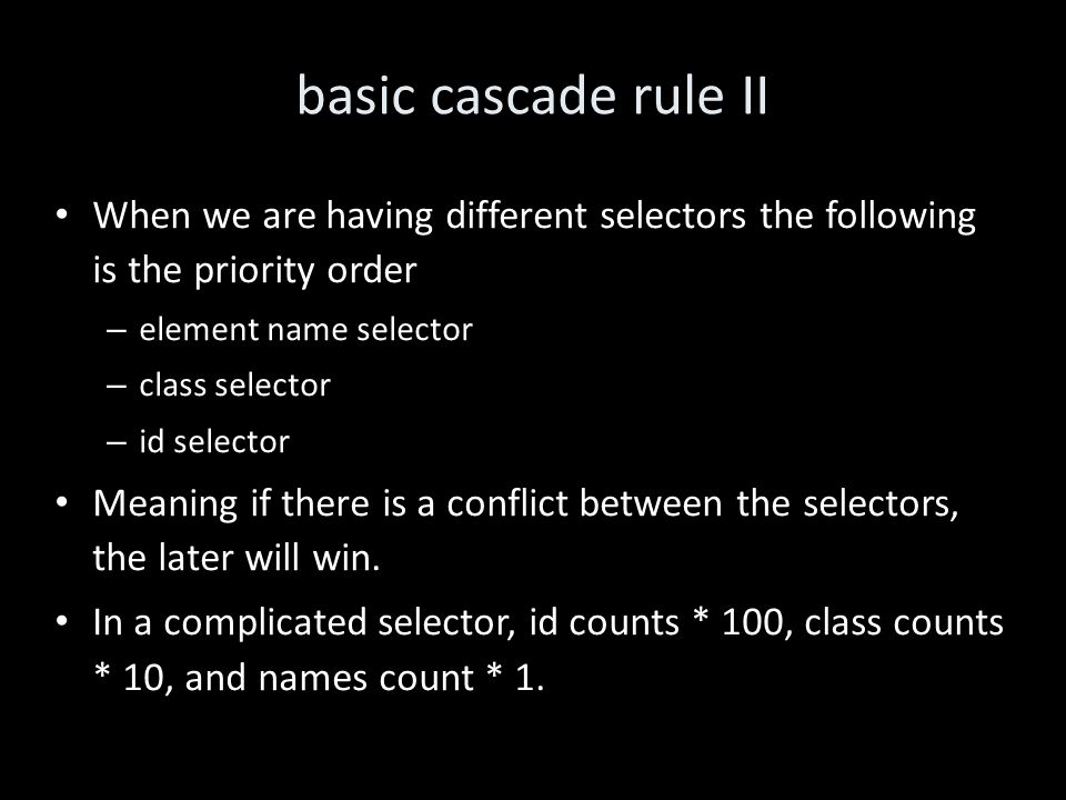 basic cascade rule II When we are having different selectors the following is the priority order – element name selector – class selector – id selector Meaning if there is a conflict between the selectors, the later will win.