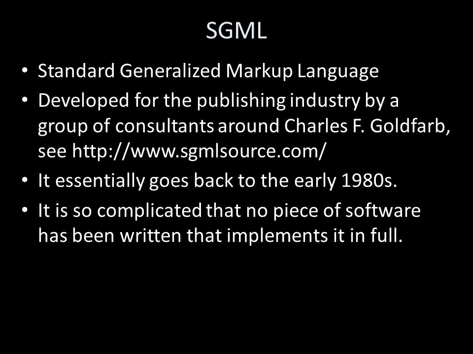 SGML Standard Generalized Markup Language Developed for the publishing industry by a group of consultants around Charles F.