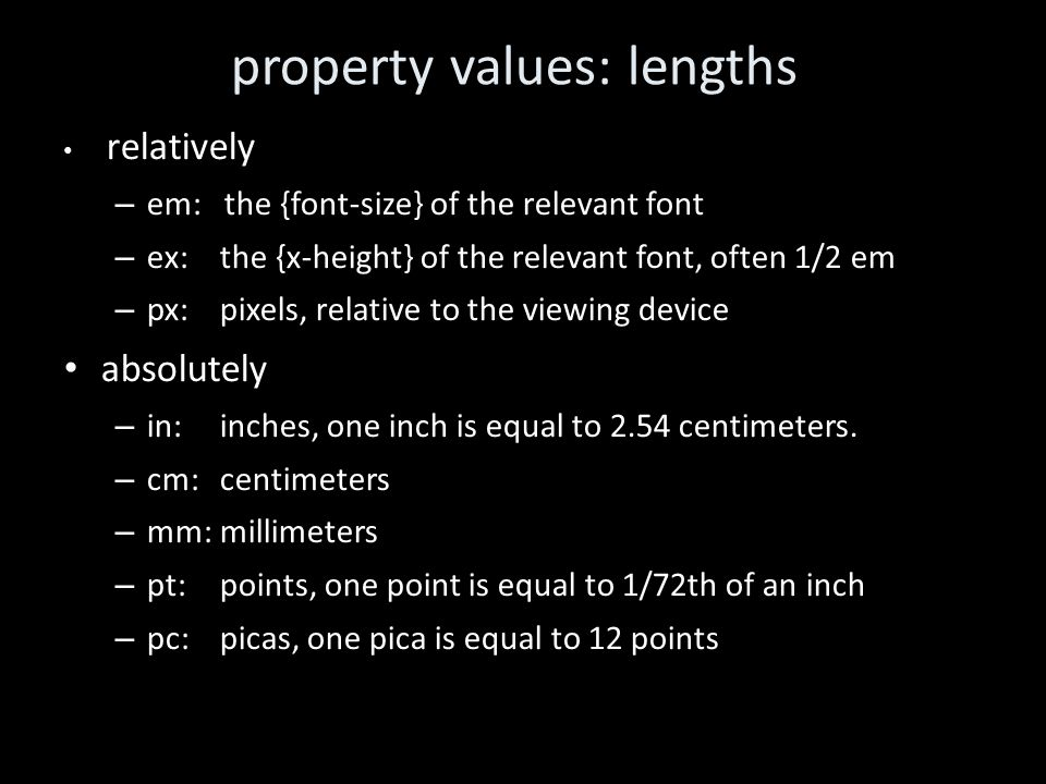 property values: lengths relatively – em: the {font-size} of the relevant font – ex:the {x-height} of the relevant font, often 1/2 em – px: pixels, relative to the viewing device absolutely – in: inches, one inch is equal to 2.54 centimeters.