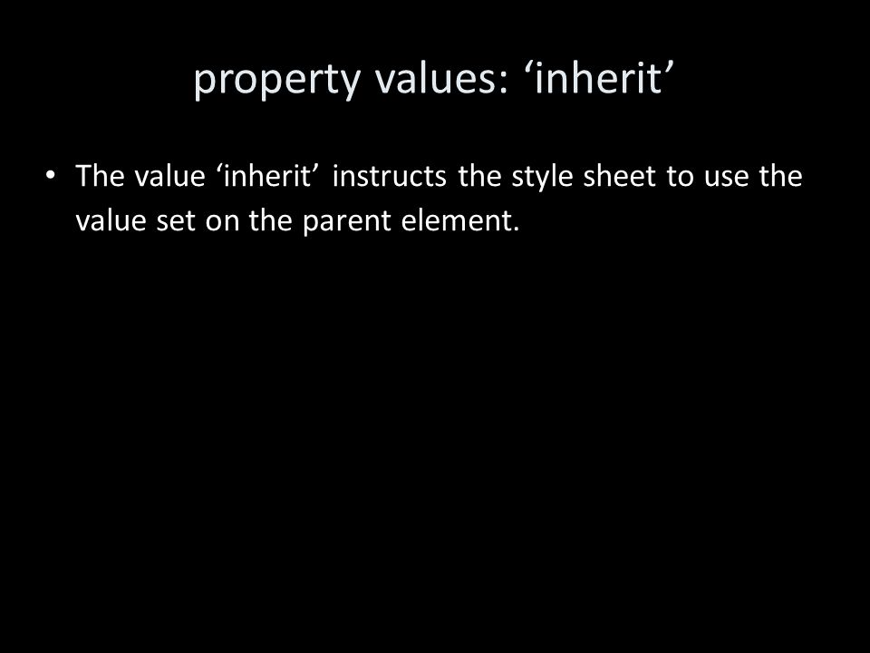 property values: 'inherit' The value 'inherit' instructs the style sheet to use the value set on the parent element.