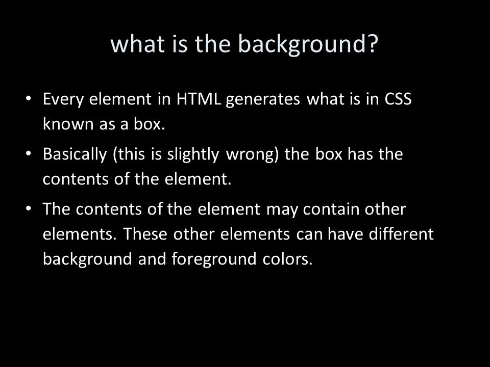 what is the background. Every element in HTML generates what is in CSS known as a box.