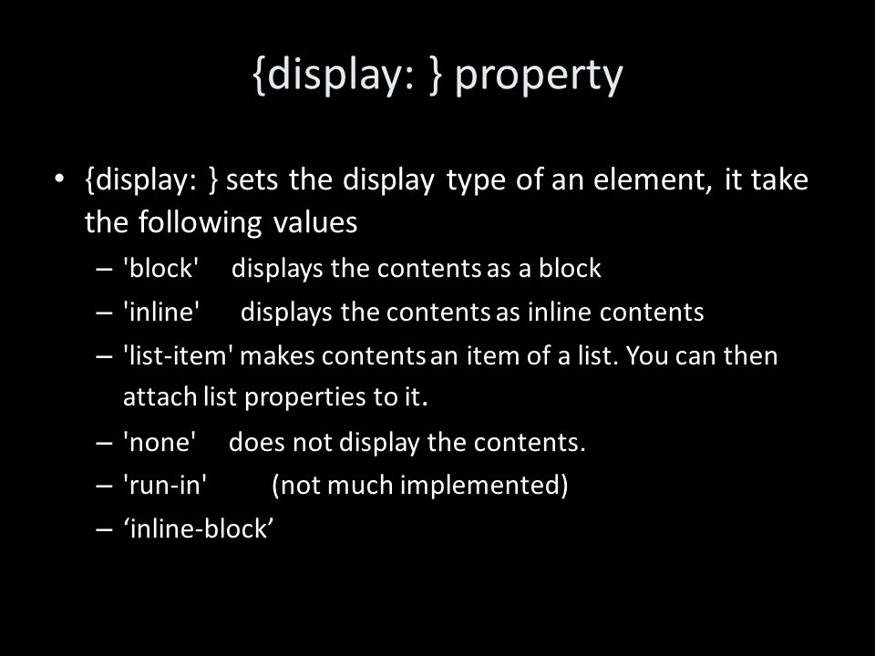 {display: } property {display: } sets the display type of an element, it take the following values – block displays the contents as a block – inline displays the contents as inline contents – list-item makes contents an item of a list.