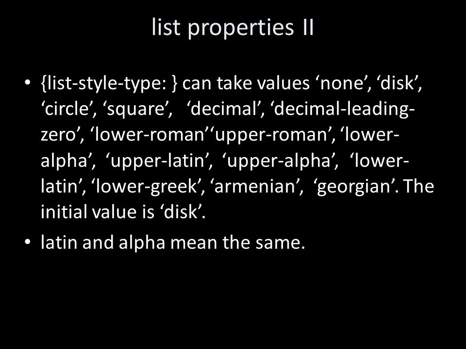 list properties II {list-style-type: } can take values 'none', 'disk', 'circle', 'square','decimal', 'decimal-leading- zero', 'lower-roman''upper-roman', 'lower- alpha', 'upper-latin', 'upper-alpha', 'lower- latin', 'lower-greek', 'armenian', 'georgian'.