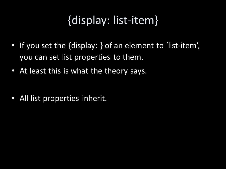 {display: list-item} If you set the {display: } of an element to 'list-item', you can set list properties to them.