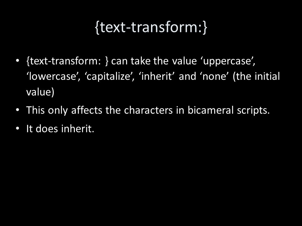 {text-transform:} {text-transform: } can take the value 'uppercase', 'lowercase', 'capitalize', 'inherit' and 'none' (the initial value) This only affects the characters in bicameral scripts.
