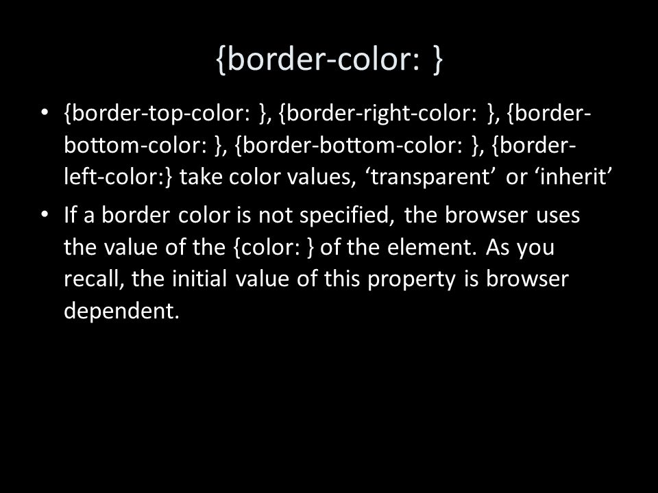 {border-color: } {border-top-color: }, {border-right-color: }, {border- bottom-color: }, {border-bottom-color: }, {border- left-color:} take color values, 'transparent' or 'inherit' If a border color is not specified, the browser uses the value of the {color: } of the element.