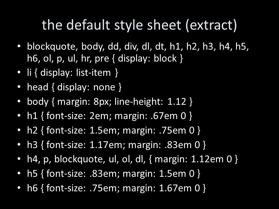 the default style sheet (extract)‏ blockquote, body, dd, div, dl, dt, h1, h2, h3, h4, h5, h6, ol, p, ul, hr, pre { display: block } li { display: list-item } head { display: none } body { margin: 8px; line-height: 1.12 } h1 { font-size: 2em; margin:.67em 0 } h2 { font-size: 1.5em; margin:.75em 0 } h3 { font-size: 1.17em; margin:.83em 0 } h4, p, blockquote, ul, ol, dl, { margin: 1.12em 0 } h5 { font-size:.83em; margin: 1.5em 0 } h6 { font-size:.75em; margin: 1.67em 0 }