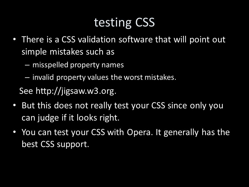 testing CSS There is a CSS validation software that will point out simple mistakes such as – misspelled property names – invalid property values the worst mistakes.