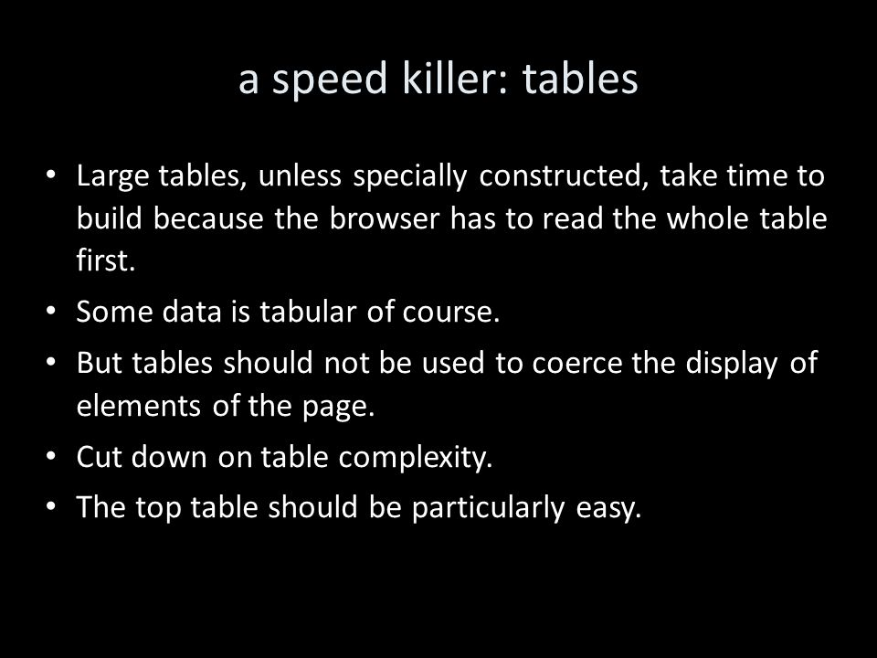 a speed killer: tables Large tables, unless specially constructed, take time to build because the browser has to read the whole table first.