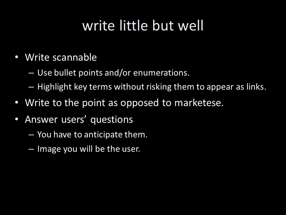 write little but well Write scannable – Use bullet points and/or enumerations.