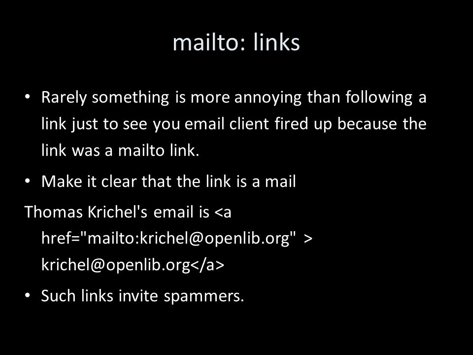 mailto: links Rarely something is more annoying than following a link just to see you email client fired up because the link was a mailto link.