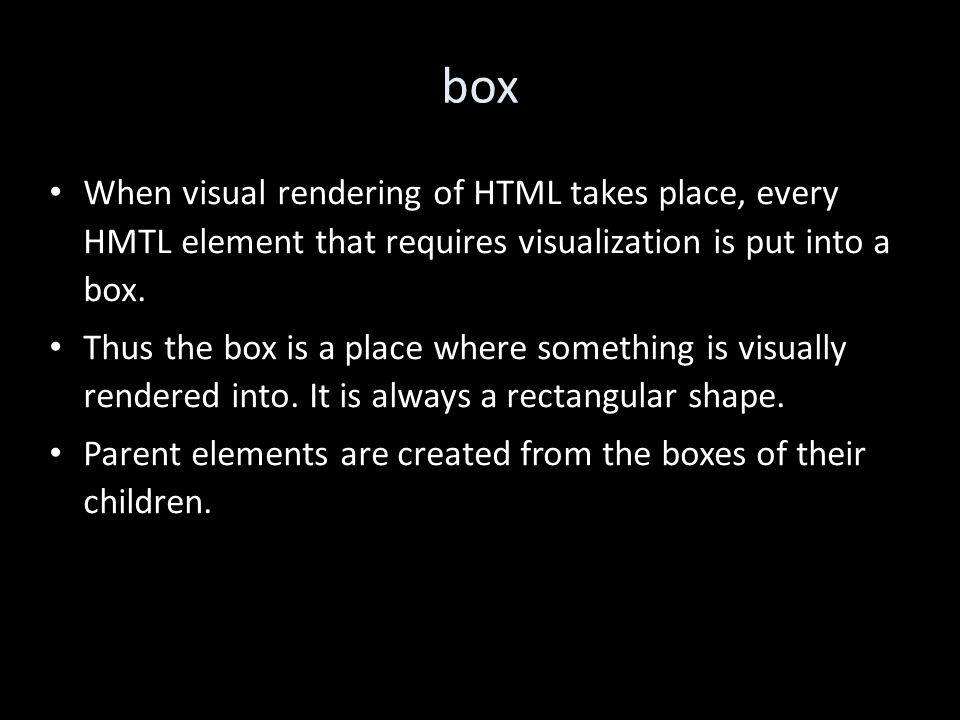 box When visual rendering of HTML takes place, every HMTL element that requires visualization is put into a box.