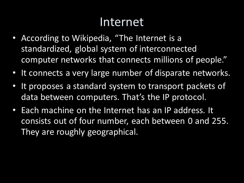 Internet According to Wikipedia, The Internet is a standardized, global system of interconnected computer networks that connects millions of people. It connects a very large number of disparate networks.