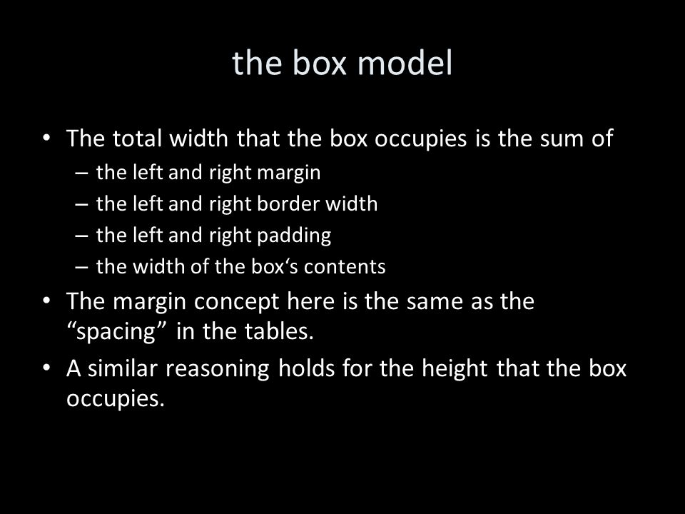 the box model The total width that the box occupies is the sum of – the left and right margin – the left and right border width – the left and right padding – the width of the box's contents The margin concept here is the same as the spacing in the tables.