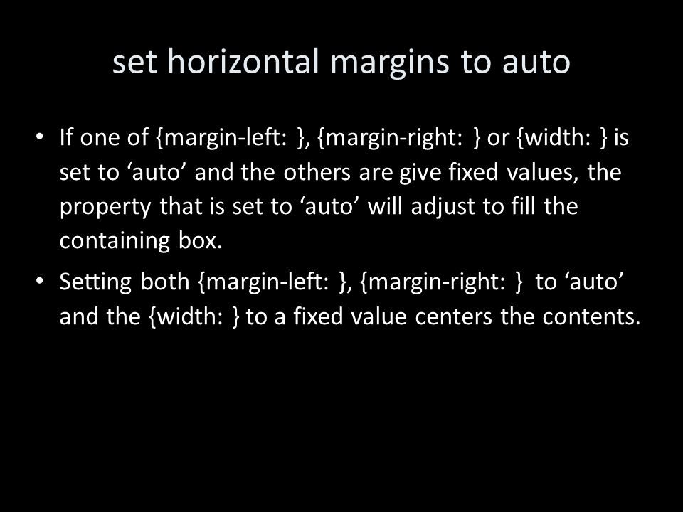 set horizontal margins to auto If one of {margin-left: }, {margin-right: } or {width: } is set to 'auto' and the others are give fixed values, the property that is set to 'auto' will adjust to fill the containing box.