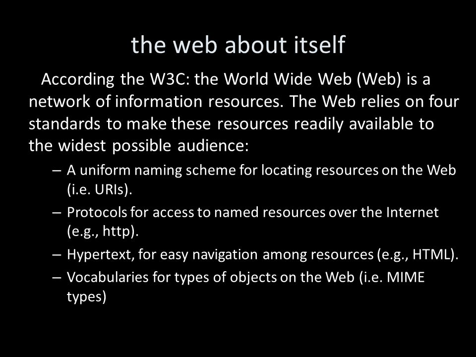 the web about itself According the W3C: the World Wide Web (Web) is a network of information resources.