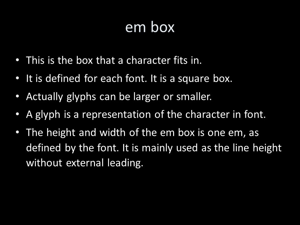 em box This is the box that a character fits in. It is defined for each font.