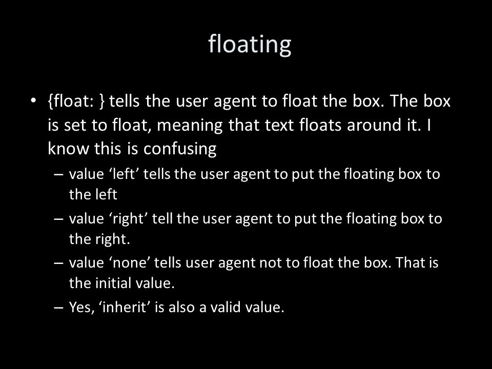 floating {float: } tells the user agent to float the box.
