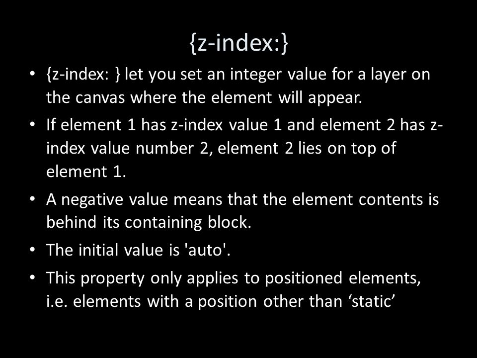 {z-index:} {z-index: } let you set an integer value for a layer on the canvas where the element will appear.
