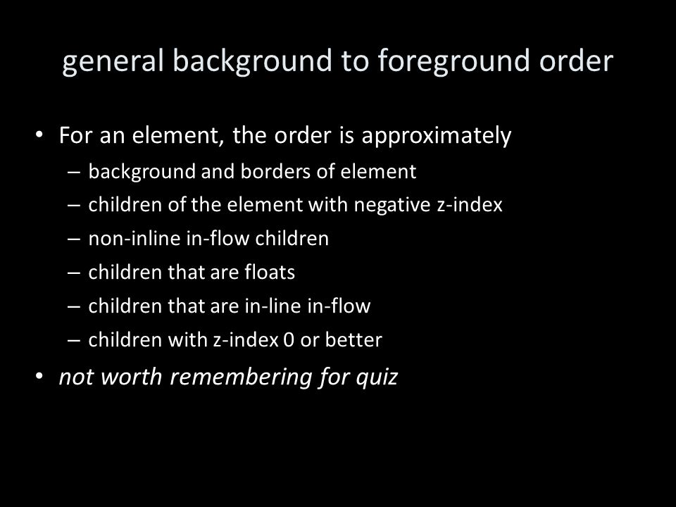 general background to foreground order For an element, the order is approximately – background and borders of element – children of the element with negative z-index – non-inline in-flow children – children that are floats – children that are in-line in-flow – children with z-index 0 or better not worth remembering for quiz