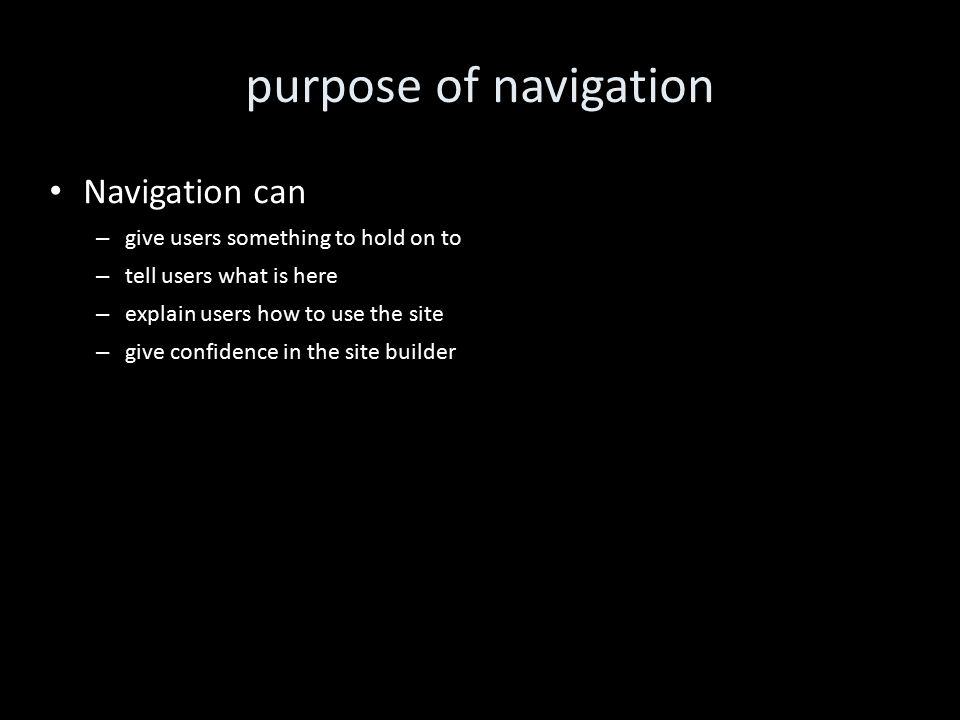 purpose of navigation Navigation can – give users something to hold on to – tell users what is here – explain users how to use the site – give confidence in the site builder