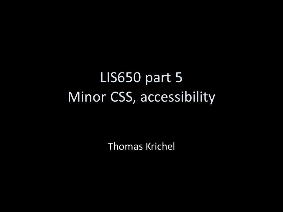 LIS650 part 5 Minor CSS, accessibility Thomas Krichel