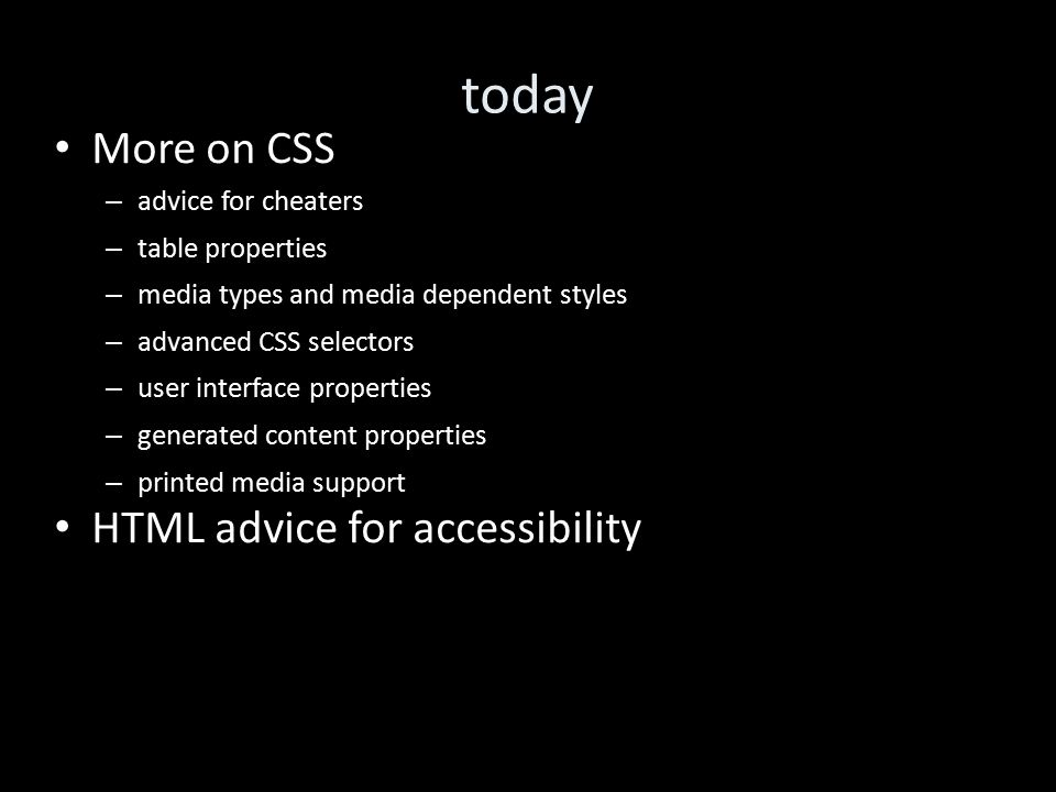 today More on CSS – advice for cheaters – table properties – media types and media dependent styles – advanced CSS selectors – user interface properties – generated content properties – printed media support HTML advice for accessibility