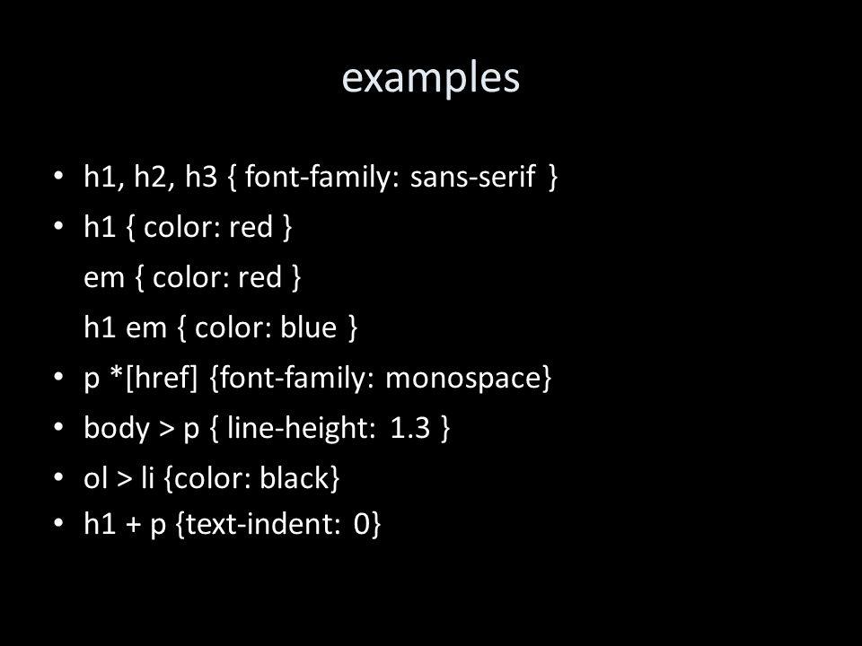 examples h1, h2, h3 { font-family: sans-serif } h1 { color: red } em { color: red } h1 em { color: blue } p *[href] {font-family: monospace} body > p { line-height: 1.3 } ol > li {color: black} h1 + p {text-indent: 0}
