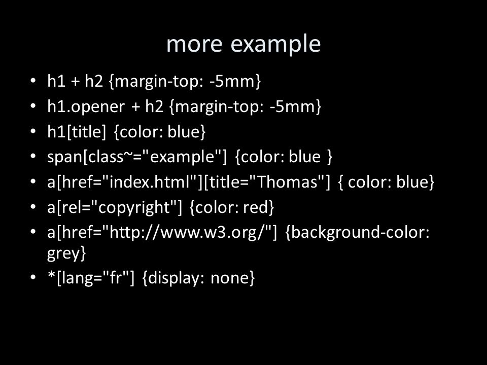 more example h1 + h2 {margin-top: -5mm} h1.opener + h2 {margin-top: -5mm} h1[title] {color: blue} span[class~= example ] {color: blue } a[href= index.html ][title= Thomas ] { color: blue} a[rel= copyright ] {color: red} a[href= http://www.w3.org/ ] {background-color: grey} *[lang= fr ] {display: none}