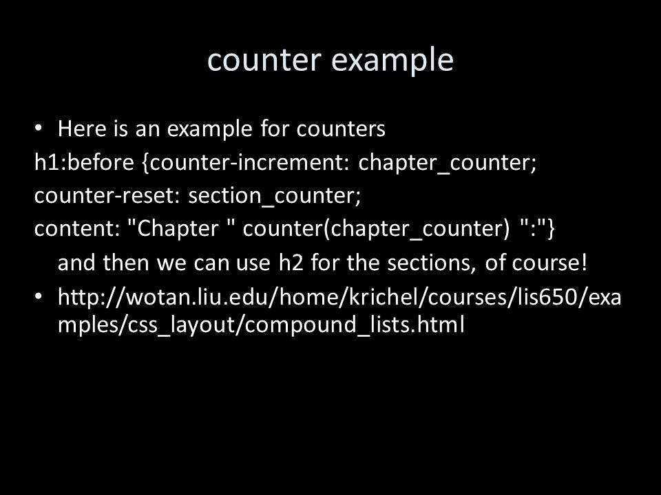 counter example Here is an example for counters h1:before {counter-increment: chapter_counter; counter-reset: section_counter; content: Chapter counter(chapter_counter) : } and then we can use h2 for the sections, of course.