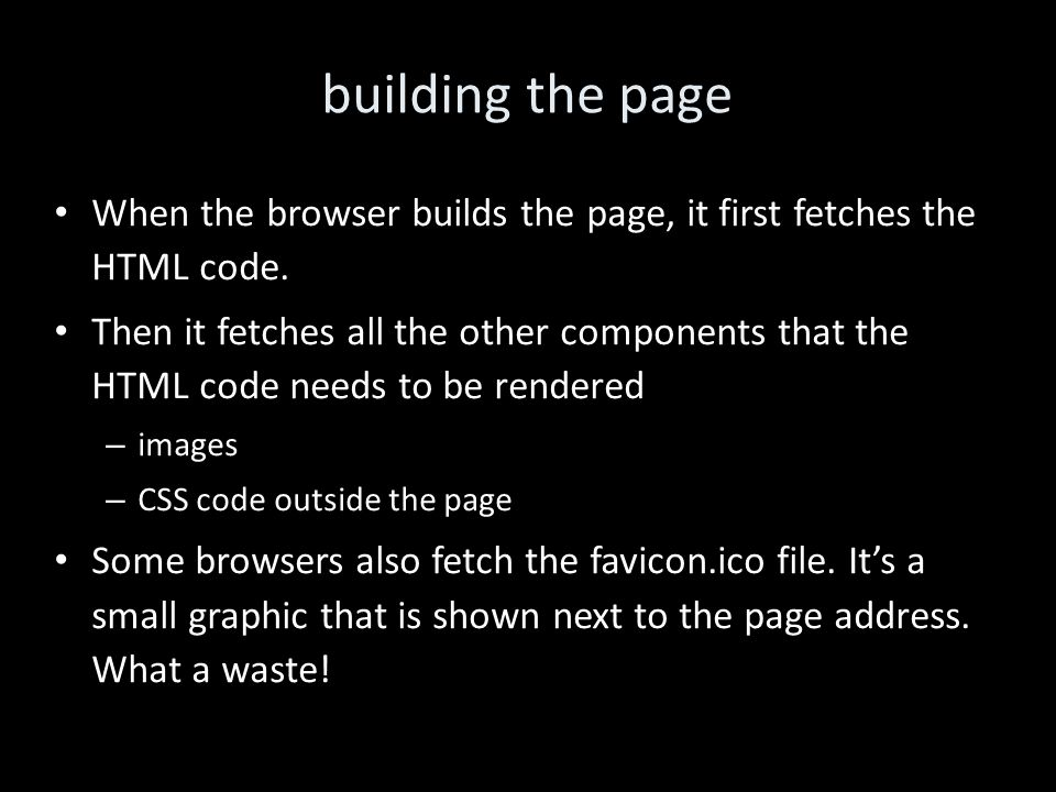 building the page When the browser builds the page, it first fetches the HTML code.
