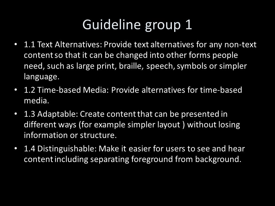 Guideline group 1 1.1 Text Alternatives: Provide text alternatives for any non-text content so that it can be changed into other forms people need, such as large print, braille, speech, symbols or simpler language.