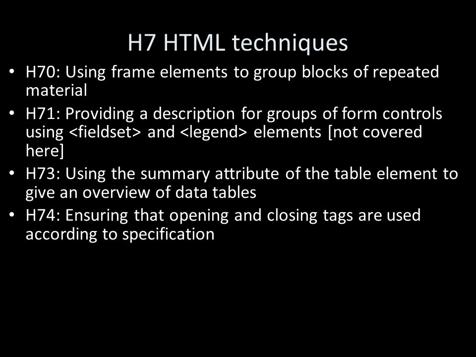 H7 HTML techniques H70: Using frame elements to group blocks of repeated material H71: Providing a description for groups of form controls using and elements [not covered here] H73: Using the summary attribute of the table element to give an overview of data tables H74: Ensuring that opening and closing tags are used according to specification