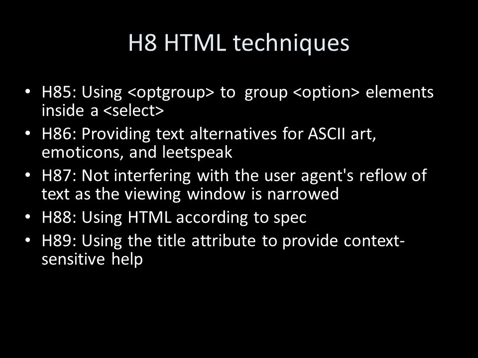 H8 HTML techniques H85: Using to group elements inside a H86: Providing text alternatives for ASCII art, emoticons, and leetspeak H87: Not interfering with the user agent s reflow of text as the viewing window is narrowed H88: Using HTML according to spec H89: Using the title attribute to provide context- sensitive help