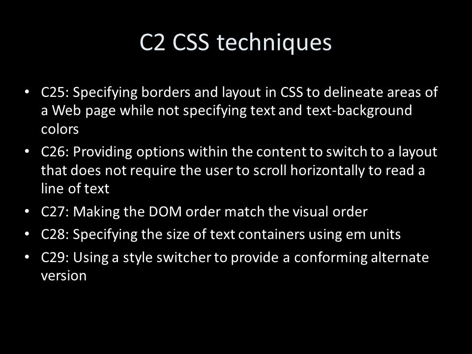 C2 CSS techniques C25: Specifying borders and layout in CSS to delineate areas of a Web page while not specifying text and text-background colors C26: Providing options within the content to switch to a layout that does not require the user to scroll horizontally to read a line of text C27: Making the DOM order match the visual order C28: Specifying the size of text containers using em units C29: Using a style switcher to provide a conforming alternate version