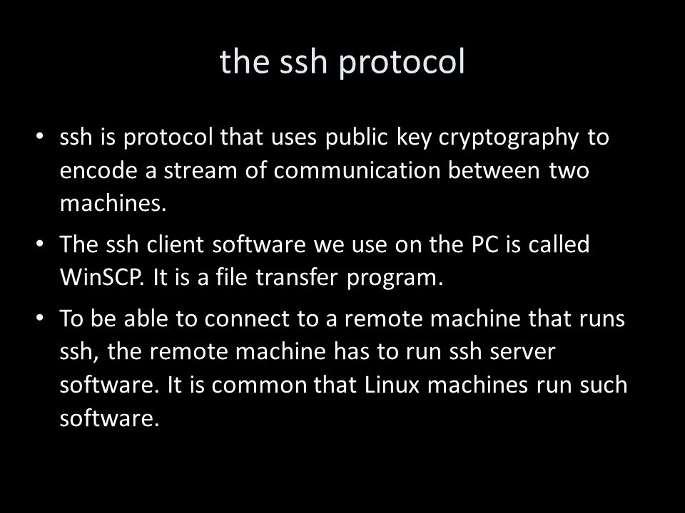 the ssh protocol ssh is protocol that uses public key cryptography to encode a stream of communication between two machines.