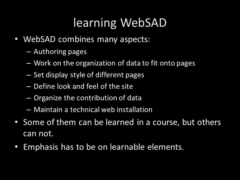 learning WebSAD WebSAD combines many aspects: – Authoring pages – Work on the organization of data to fit onto pages – Set display style of different pages – Define look and feel of the site – Organize the contribution of data – Maintain a technical web installation Some of them can be learned in a course, but others can not.