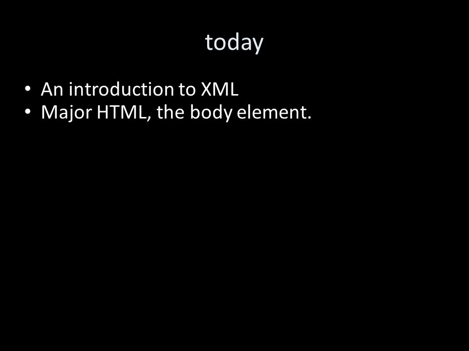 today An introduction to XML Major HTML, the body element.