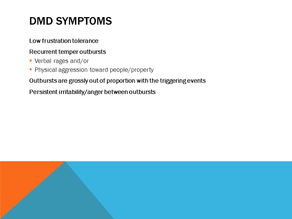 DMD SYMPTOMS Low frustration tolerance Recurrent temper outbursts  Verbal rages and/or  Physical aggression toward people/property Outbursts are grossly out of proportion with the triggering events Persistent irritability/anger between outbursts