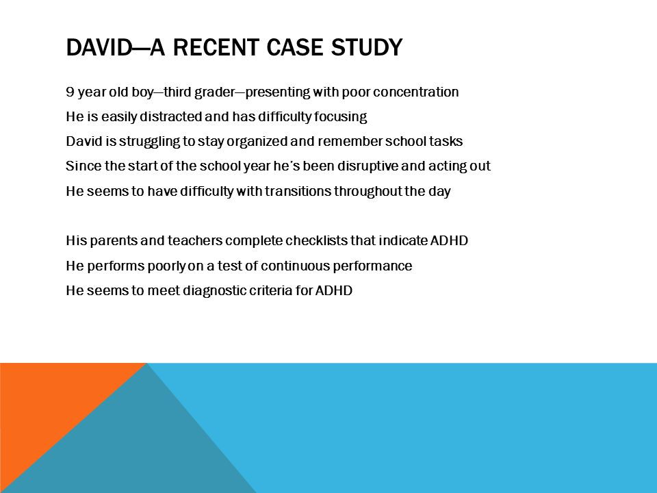 HOWEVER… At the start of the school year, his maternal grandmother died, and his paternal grandmother, who had lived with the family, moved out Meanwhile, David's parents are having marital problems and there is significant discord in the household Furthermore, his second grade teacher reports no symptoms of ADHD David doesn't feel secure and he's grieving the loss of his grandmothers David probably doesn't have ADHD—he's depressed and anxious