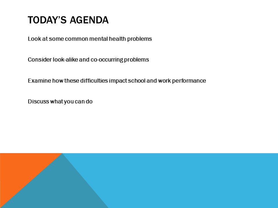 TODAY'S AGENDA Look at some common mental health problems Consider look-alike and co-occurring problems Examine how these difficulties impact school and work performance Discuss what you can do