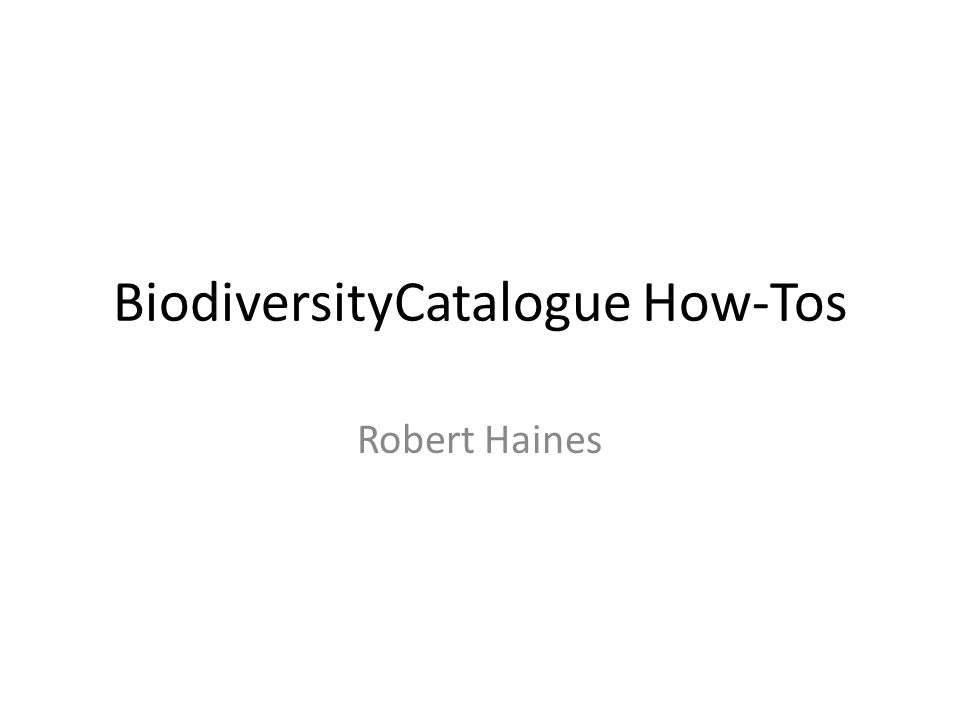 BiodiversityCatalogue How-Tos Robert Haines