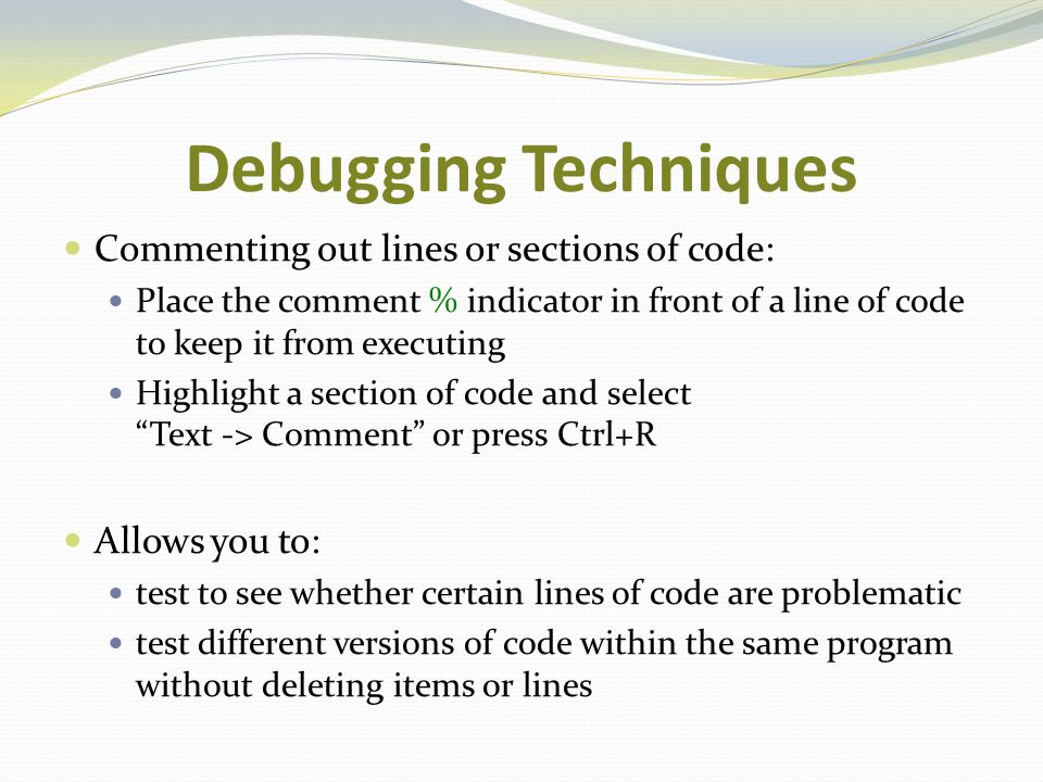 Debugging Techniques Commenting out lines or sections of code: Place the comment % indicator in front of a line of code to keep it from executing High
