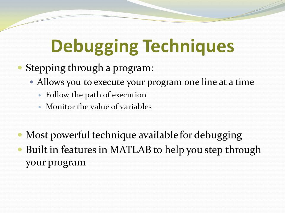 Debugging Techniques Stepping through a program: Allows you to execute your program one line at a time Follow the path of execution Monitor the value